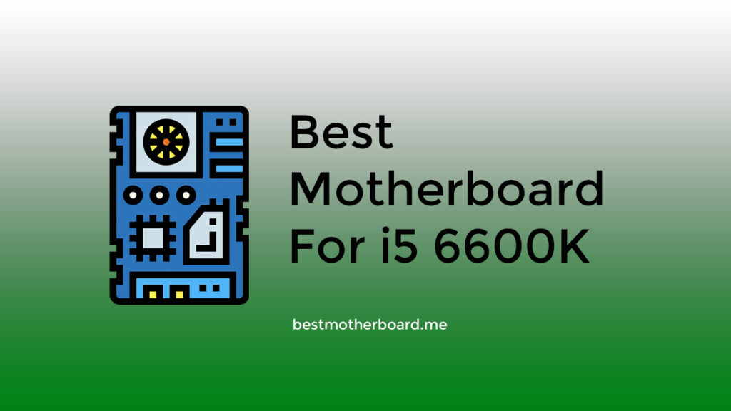 Best Motherboard for i5 6600K
